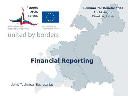 Financial Reporting Joint Technical Secretariat Seminar for Beneficiaries 13-14 August Rēzekne, Latvia.