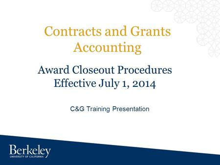 Contracts and Grants Accounting C&G Training Presentation Award Closeout Procedures Effective July 1, 2014.