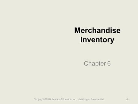 Merchandise Inventory Chapter 6 6-1Copyright ©2014 Pearson Education, Inc. publishing as Prentice Hall.