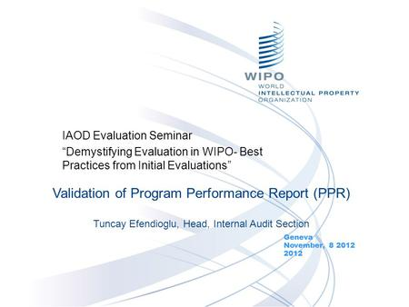 "IAOD Evaluation Seminar ""Demystifying Evaluation in WIPO- Best Practices from Initial Evaluations"" Geneva November, 8 2012 2012 Validation of Program Performance."