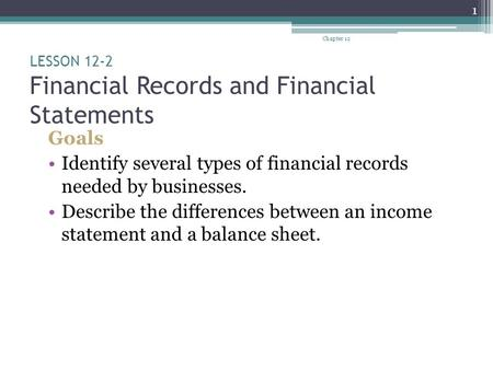 LESSON 12-2 Financial Records and Financial Statements Goals Identify several types of financial records needed by businesses. Describe the differences.