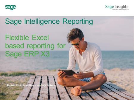 Sage Intelligence Reporting Flexible Excel based reporting for Sage ERP X3 Stephen Coull, Sales Director at Sage Alchemex.