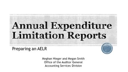 Preparing an AELR Meghan Hieger and Megan Smith Office of the Auditor General Accounting Services Division.