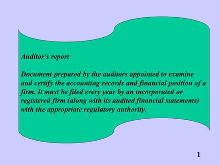 Auditor's report Document prepared by the auditors appointed to examine and certify the accounting records and financial position of a firm. It must be.