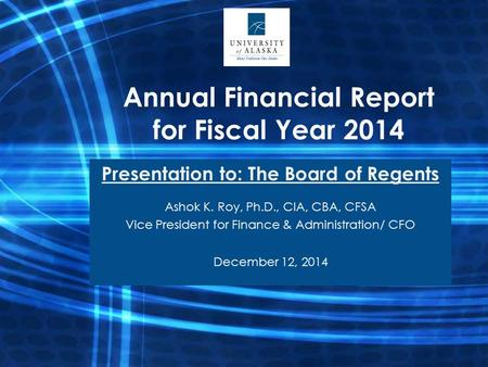 Annual Financial Report for Fiscal Year 2014 Presentation to: The Board of Regents Ashok K. Roy, Ph.D., CIA, CBA, CFSA Vice President for Finance & Administration/