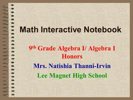 Math Interactive Notebook 9 th Grade Algebra I/ Algebra I Honors Mrs. Natishia Thanni-Irvin Lee Magnet High School.
