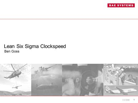 3/15/2006 1 Lean Six Sigma Clockspeed Ben Goss. 3/15/2006 2 Overview –BAE Systems –Department of Defense Challenges –LFM Influence on Process Improvement.