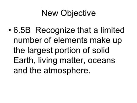 New Objective 6.5B Recognize that a limited number of elements make up the largest portion of solid Earth, living matter, oceans and the atmosphere.