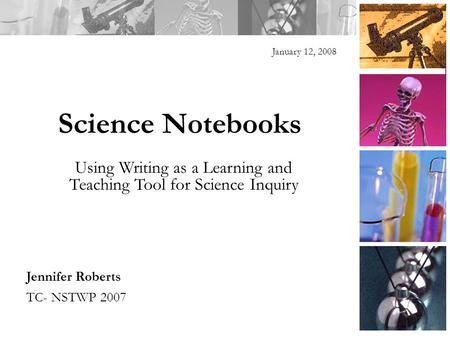 Science Notebooks January 12, 2008 Jennifer Roberts TC- NSTWP 2007 Using Writing as a Learning and Teaching Tool for Science Inquiry.