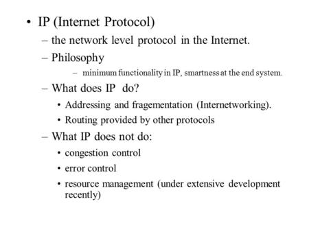 IP (Internet Protocol) –the network level protocol in the Internet. –Philosophy – minimum functionality in IP, smartness at the end system. –What does.
