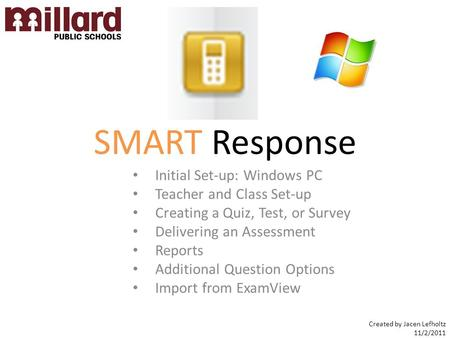 SMART Response Initial Set-up: Windows PC Teacher and Class Set-up Creating a Quiz, Test, or Survey Delivering an Assessment Reports Additional Question.