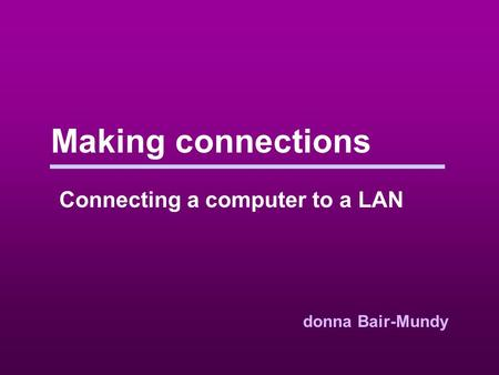 Making connections Connecting a computer to a LAN donna Bair-Mundy.