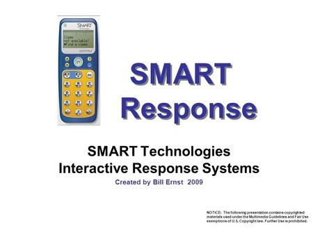 SMART Response SMART Technologies Interactive Response Systems Created by Bill Ernst 2009 NOTICE: The following presentation contains copyrighted materials.