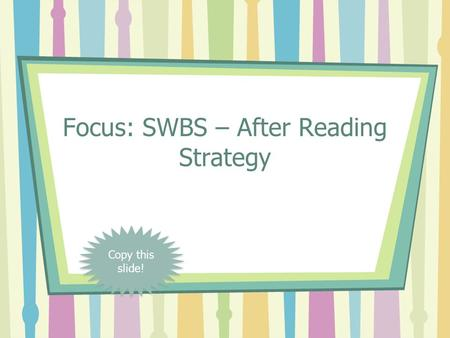 Focus: SWBS – After Reading Strategy Copy this slide!