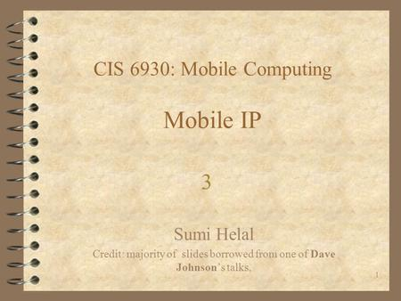1 CIS 6930: Mobile Computing Mobile IP Sumi Helal Credit: majority of slides borrowed from one of Dave Johnson's talks, 3.