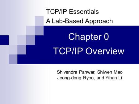 TCP/IP Essentials A Lab-Based Approach Shivendra Panwar, Shiwen Mao Jeong-dong Ryoo, and Yihan Li Chapter 0 TCP/IP Overview.