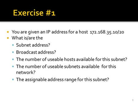 1  You are given an IP address for a host 172.168.35.10/20  What is/are the  Subnet address?  Broadcast address?  The number of useable hosts available.