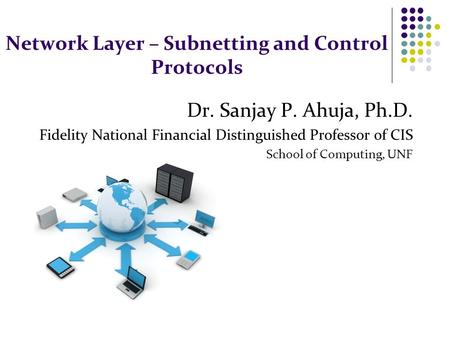 Network Layer – Subnetting and Control Protocols Dr. Sanjay P. Ahuja, Ph.D. Fidelity National Financial Distinguished Professor of CIS School of Computing,