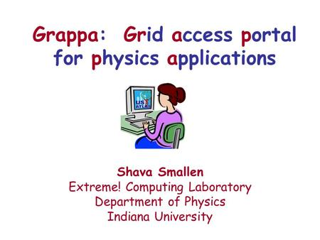 Grappa: Grid access portal for physics applications Shava Smallen Extreme! Computing Laboratory Department of Physics Indiana University.