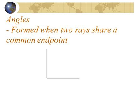 Angles - Formed when two rays share a common endpoint.