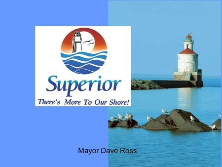 Mayor Dave Ross. We Are Here You Are Here Population 27,268 58 sworn officers 47 square miles of City Surrounded by 96 miles of shoreline Sits on the.