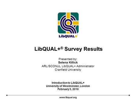 LibQUAL+ ® Survey Results www.libqual.org Presented by: Selena Killick ARL/SCONUL LibQUAL+ Administrator Cranfield University Introduction to LibQUAL+