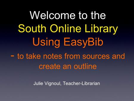 Welcome to the South Online Library Using EasyBib - to take notes from sources and create an outline Julie Vignoul, Teacher-Librarian.