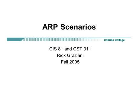 ARP Scenarios CIS 81 and CST 311 Rick Graziani Fall 2005.