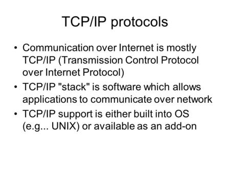 TCP/IP protocols Communication over Internet is mostly TCP/IP (Transmission Control Protocol over Internet Protocol) TCP/IP stack is software which allows.