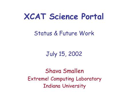 XCAT Science Portal Status & Future Work July 15, 2002 Shava Smallen Extreme! Computing Laboratory Indiana University.