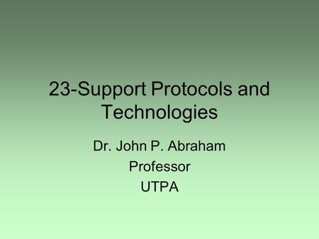 23-Support Protocols and Technologies Dr. John P. Abraham Professor UTPA.