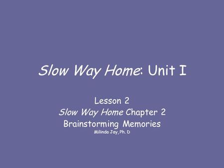 Slow Way Home: Unit I Lesson 2 Slow Way Home Chapter 2 Brainstorming Memories Milinda Jay, Ph. D.