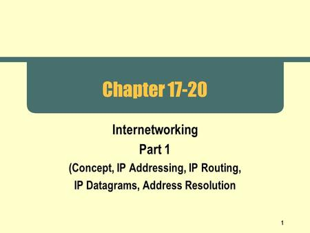 1 Chapter 17-20 Internetworking Part 1 (Concept, IP Addressing, IP Routing, IP Datagrams, Address Resolution.