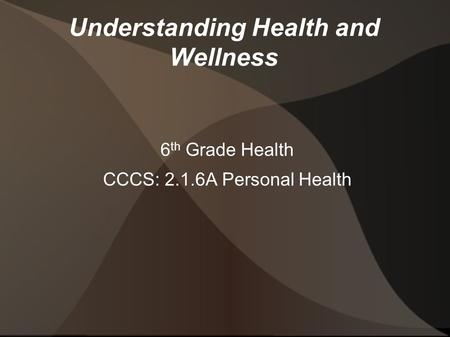Understanding Health and Wellness 6 th Grade Health CCCS: 2.1.6A Personal Health.