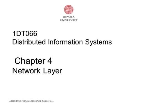 Adapted from: Computer Networking, Kurose/Ross 1DT066 Distributed Information Systems Chapter 4 Network Layer.
