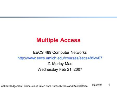 1 Mao W07 Multiple Access EECS 489 Computer Networks  Z. Morley Mao Wednesday Feb 21, 2007 Acknowledgement: