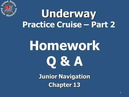 1 Homework Q & A Junior Navigation Chapter 13 Underway Underway Practice Cruise – Part 2.