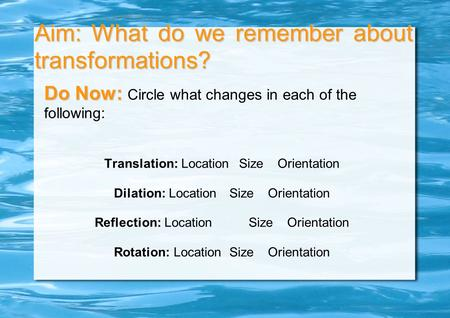 Aim: What do we remember about transformations? Do Now: Do Now: Circle what changes in each of the following: Translation: LocationSizeOrientation Dilation: