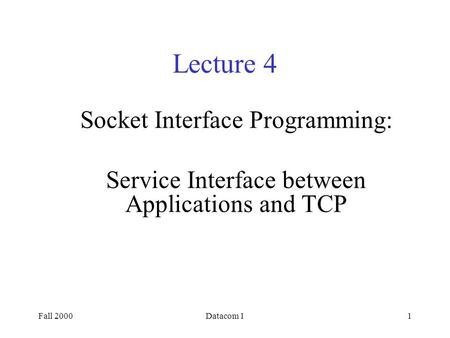 Fall 2000Datacom 11 Lecture 4 Socket Interface Programming: Service Interface between Applications and TCP.