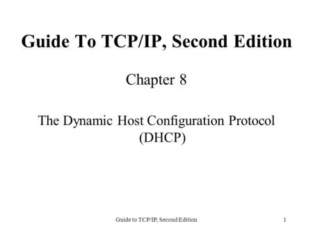 Guide to TCP/IP, Second Edition1 Guide To TCP/IP, Second Edition Chapter 8 The Dynamic Host Configuration Protocol (DHCP)