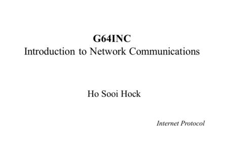 G64INC Introduction to Network Communications Ho Sooi Hock Internet Protocol.