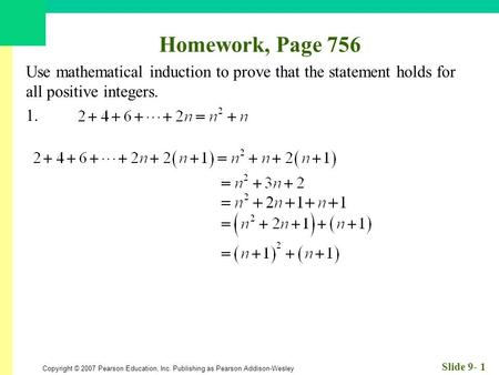 Copyright © 2007 Pearson Education, Inc. Publishing as Pearson Addison-Wesley Slide 9- 1 Homework, Page 756 Use mathematical induction to prove that the.