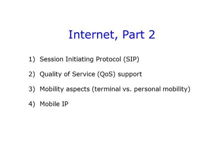 Internet, Part 2 1) Session Initiating Protocol (SIP) 2) Quality of Service (QoS) support 3) Mobility aspects (terminal vs. personal mobility) 4) Mobile.