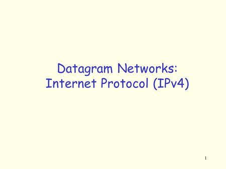 1 Datagram Networks: Internet Protocol (IPv4). 2 The Internet Network layer: IP Internet Network Layer Components: –IP protocol (addressing, datagram.
