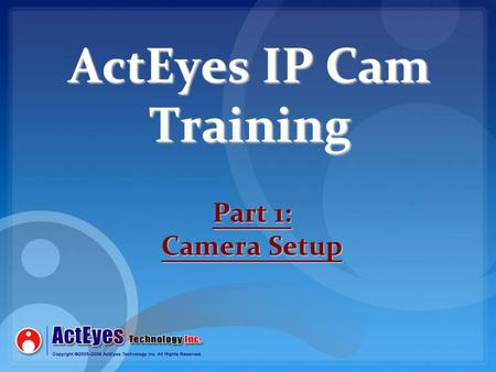 ActEyes IP Cam Training Part 1: Camera Setup. Network Setup Overview Each IP Cam on the network will need its own IP address to be assigned. This address.