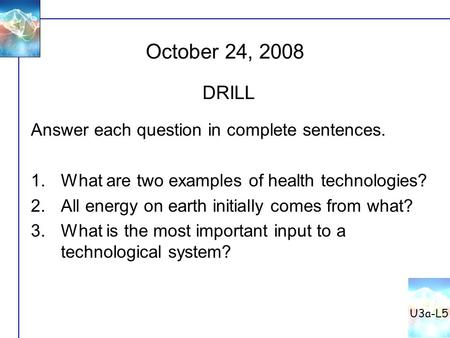 October 24, 2008 U3a-L5 DRILL Answer each question in complete sentences. 1.What are two examples of health technologies? 2.All energy on earth initially.