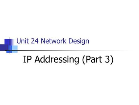 Unit 24 Network Design IP Addressing (Part 3). Objectives to date… Classes of IP addresses (A, B and C) Using Subnetting and Subnet Masks The Limitations.