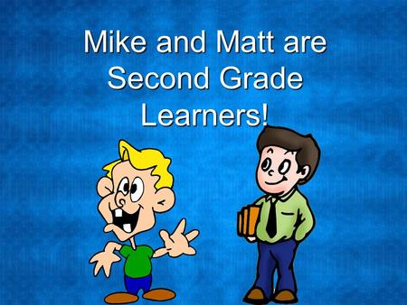 Mike and Matt are Second Grade Learners!. Mike and Matt love learning. Their teacher has asked them to research, or find information, about the state.