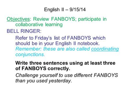 English II – 9/15/14 Objectives: Review FANBOYS; participate in collaborative learning BELL RINGER: Refer to Friday's list of FANBOYS which should be in.