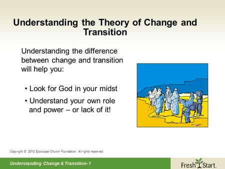 Understanding Change & Transition- 1 Understanding the Theory of Change and Transition Copyright © 2012 Episcopal Church Foundation. All rights reserved.